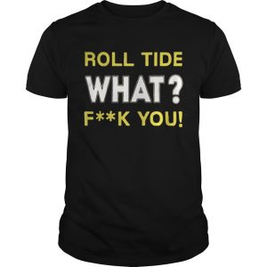 Roll Tide What Fuck You  Unisex
