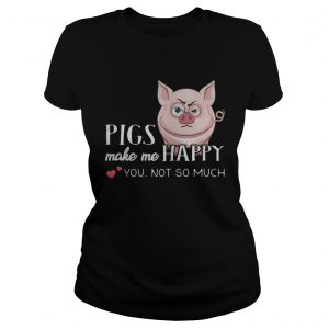 Pigs Make Me Happy You Not So Muchs  Classic Ladies