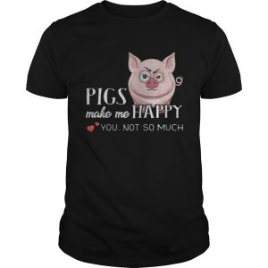 Pigs Make Me Happy You Not So Muchs  Unisex