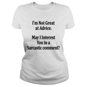 Im Not Great At Advice May I Interest You In A Sarcastic Comment  Classic Ladies