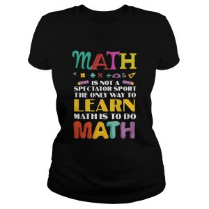 Math Is Not A Spectator Sport The Only Way To Learn Math Is To Do Math  Classic Ladies