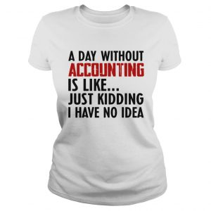 A day without accounting is like just kidding I have no idea  Classic Ladies