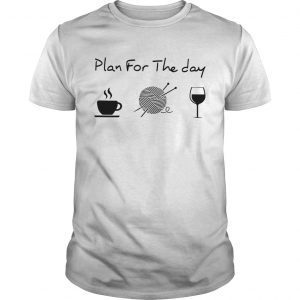 Plan For The Day Coffee Knitting Wine  Unisex