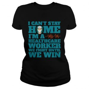 I Cant Stay Home Im A Healthcare Worker We Fight Until We Win  Classic Ladies