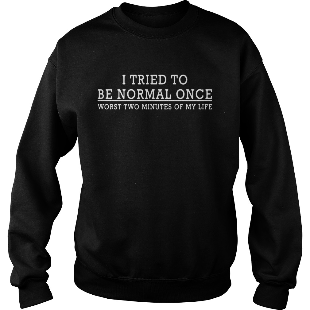 I Tried To Be Normal Once Worst Two Minutes Of My Life  Sweatshirt