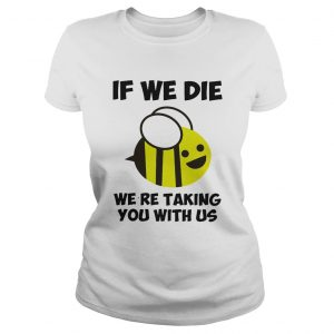 If we die were taking you with us bee  Classic Ladies