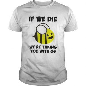If we die were taking you with us bee  Unisex