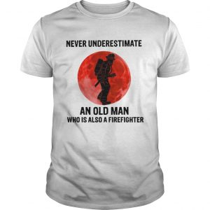Never Underestimate Old Man Who Is Also A Firefighter  Unisex