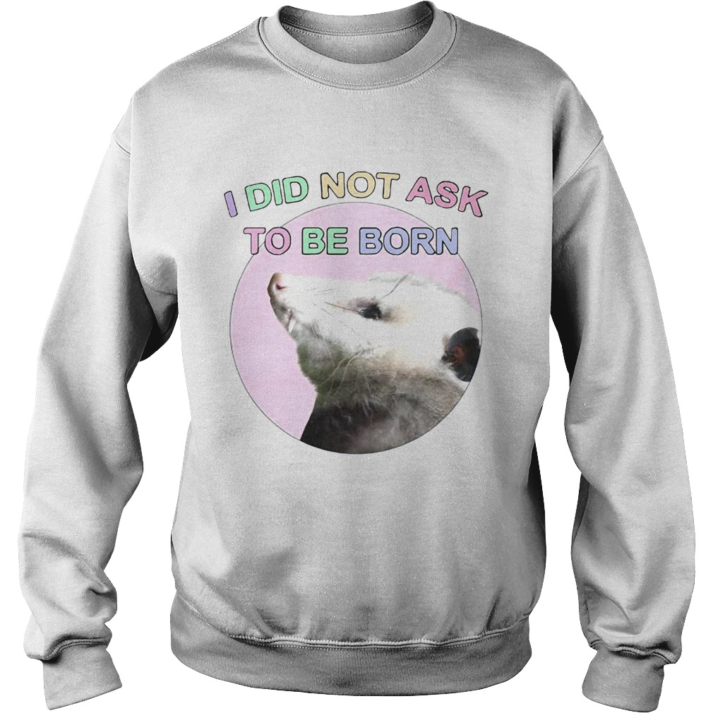 Opossum I Did Not Ask To Be Born  Sweatshirt