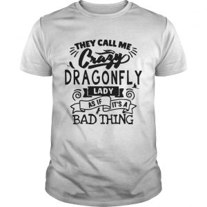 They Call Me Crazy Dragonfly Lady As If Its A Bad Thing  Unisex