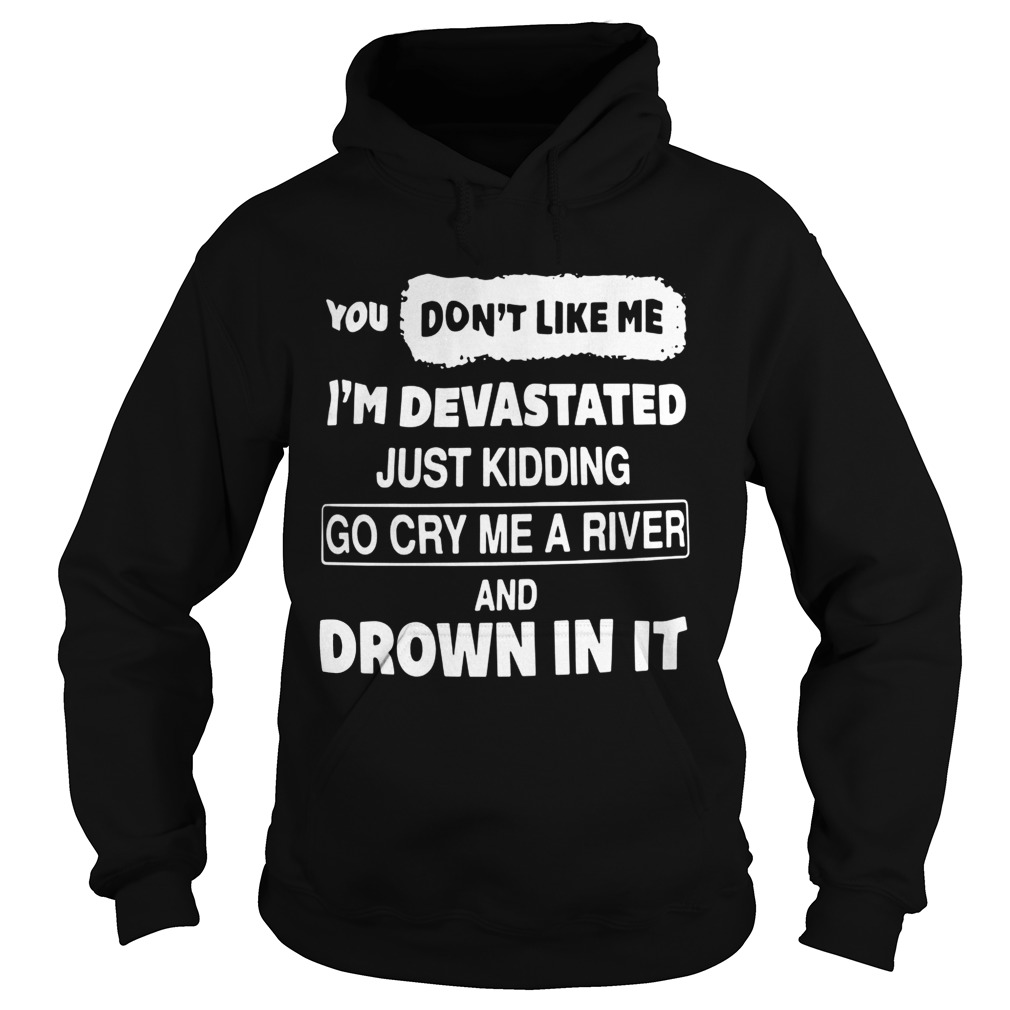 You Dont Like Me Im Devastated Just Kidding Go Cry Me A River  Hoodie