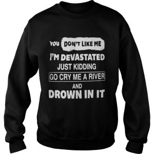 You Dont Like Me Im Devastated Just Kidding Go Cry Me A River  Sweatshirt
