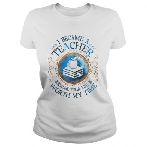 I Became A Teacher Because Your Life Is Worth My Time  Classic Ladies