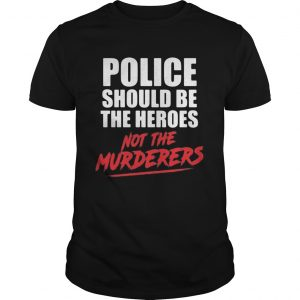 Police should be the heroes not the murderers black lives matter  Unisex