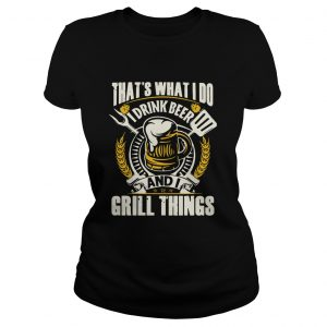 Thats What I Do I Drink Beer And I Grill Things  Classic Ladies