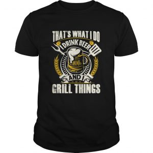 Thats What I Do I Drink Beer And I Grill Things  Unisex