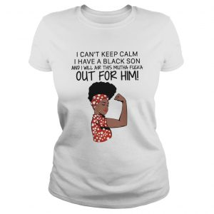 I Cant Keep Calm I Have A Black Son And I Will Air This Mutha Fucka Out For Him  Classic Ladies