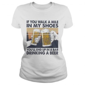 If You Walk A Mile In My Shoes Youll End Up In A Bar Drinking A Beer Vintage Retro  Classic Ladies