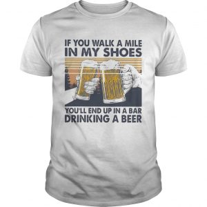 If You Walk A Mile In My Shoes Youll End Up In A Bar Drinking A Beer Vintage Retro  Unisex