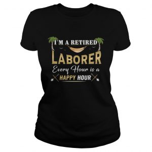 Im A Retired Laborer Every Hour Is A Happy Hour  Classic Ladies