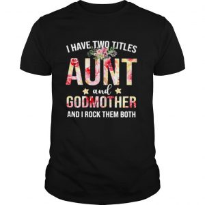 I Have Two Titles Aunt And Godmother And I Rock Them Both shirt