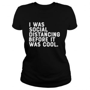 I Was Social Distancing Before It Was Cool shirt