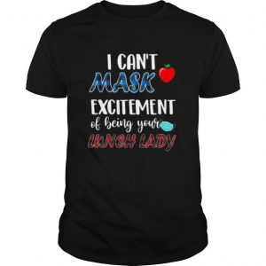 I can't mask my Excitement Of Being Your Lunch Lady shirt