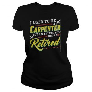 I used to be a carpenter but i'm better now since i retired shirt