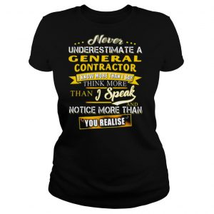 Never Underestimate A General Contractor I Know More Than I Say Think More Than I Speak And Notice More Than You Realise shirt