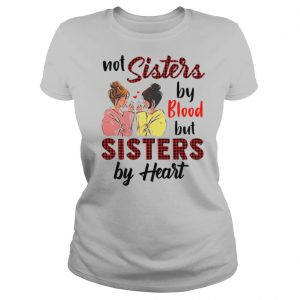 Not Sister By Blood But Sisters By Heart shirt
