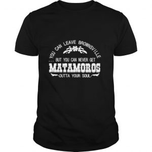 You can leave brownsville but you can never get Matamoros shirt