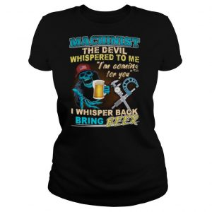 Machinist The Devil Whispered To Me Im Coming For You I Whisper Back Being Beer shirt