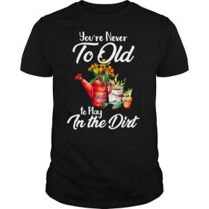 You're Never Too Old To Play In The Dirt shirt