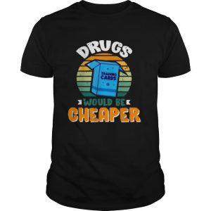 Drugs Would Be Cheaper shirt