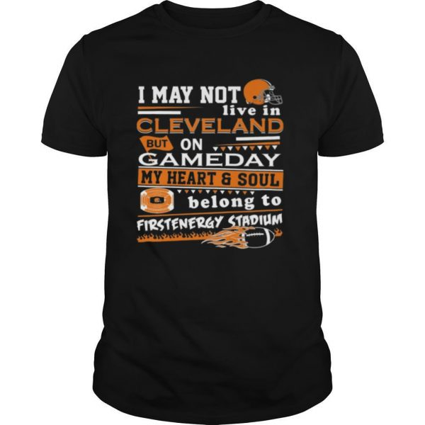 I may not live in Cleveland Browns but on GameDay my heart and soul belong to Firstenergy Stadium shirt