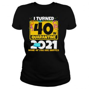 i turned 40 in quarantine 2021 face mask none of you are invited shirt