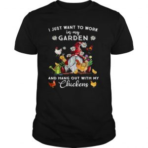 Gnome I Just Want To Work In My Garden And Hang Out With My Chickens shirt
