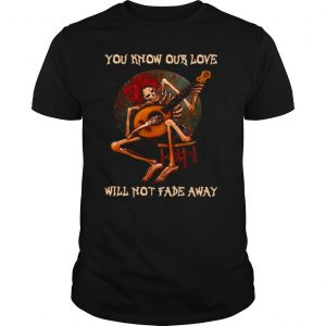 Skeleton Hug Guitar You Know Our Love Will Not Fade Away shirt