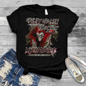 Grumpy Old Man Make No Mistake My Personality Is Who I Am My Attitude Depends On Who You Are shirt