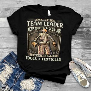 I Am Team Leader Keep Your Tie Desk Job I Will Keep My Tools And Testicles shirt