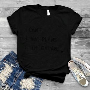 I Cant I Have Plans In The Garage Funny Car Mechanic Gift T Shirt