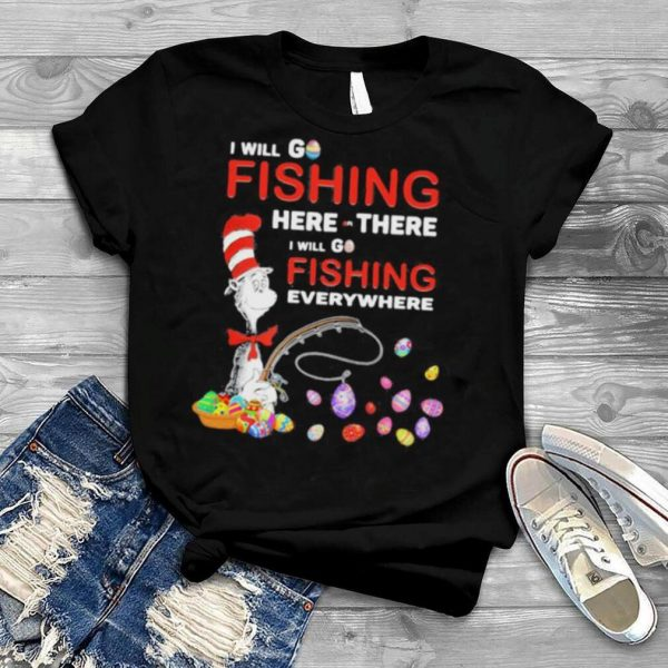 I Will Fishing Here Or There I Will Go Fishing Everywhere Happy Easter Day Dr Seuss Shirt