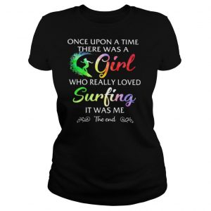 Once Upon A Time There Was A Girl Who Really Loved Surfing It Was Me The End Colors Shirt