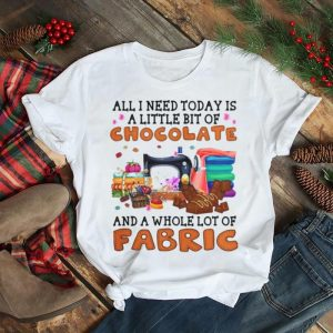 All I Need Today Is A Little Bit Of Chocolate And A Whole Lot Of Fabric T shirt
