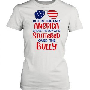 But in the end america chose the boy who stuttered over the bully  Classic Women's T-shirt
