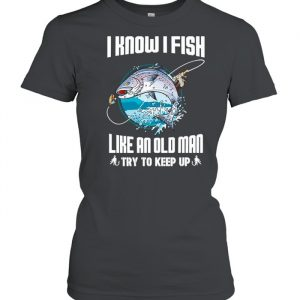 I Know I Fishing Like An Old Man Try To Keep Up  Classic Women's T-shirt