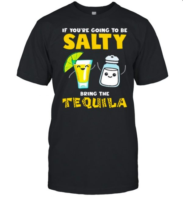 If youre going to be Salty bring the tequila  Classic Men's T-shirt