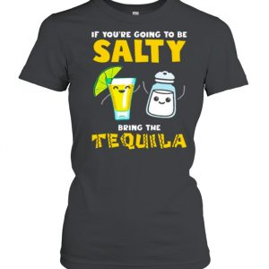 If youre going to be Salty bring the tequila  Classic Women's T-shirt