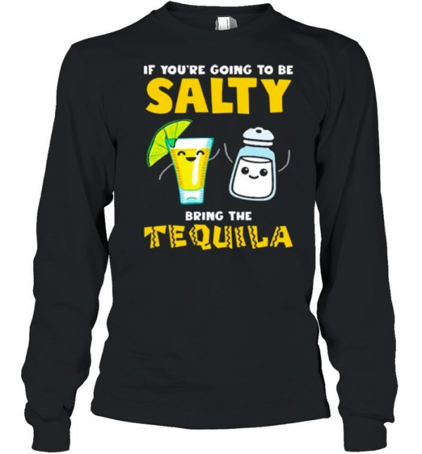 If youre going to be Salty bring the tequila  Long Sleeved T-shirt