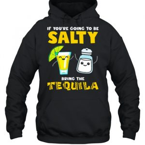 If youre going to be Salty bring the tequila  Unisex Hoodie